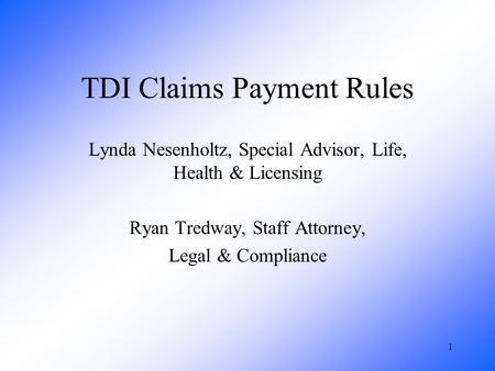 1 TDI Claims Payment Rules Lynda Nesenholtz, Special Advisor, Life, Health & Licensing Ryan Tredway, Staff Attorney, Legal & Compliance.