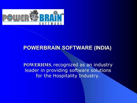 POWERBRAIN SOFTWARE (INDIA) POWERBRAIN SOFTWARE (INDIA) POWERHMS POWERHMS, recognized as an industry leader in providing software solutions for the Hospitality.