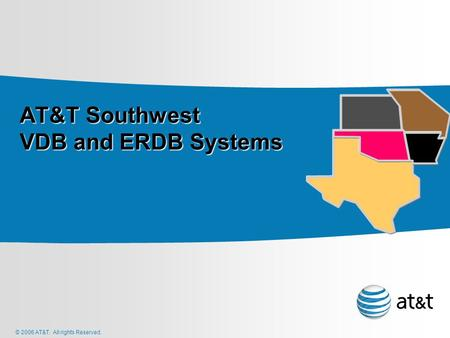© 2006 AT&T. All rights Reserved. AT&T Southwest VDB and ERDB Systems AT&T Southwest VDB and ERDB Systems.