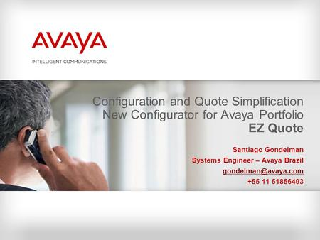 Configuration and Quote Simplification New Configurator for Avaya Portfolio EZ Quote Santiago Gondelman Systems Engineer – Avaya Brazil gondelman@avaya.com.