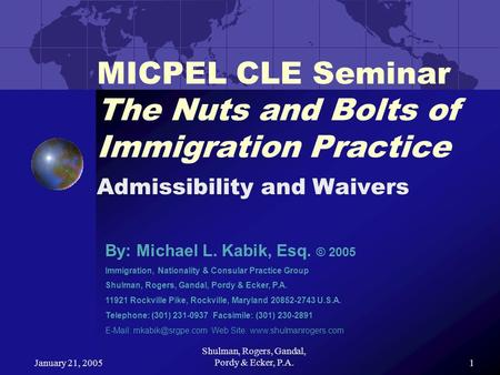 January 21, 2005 Shulman, Rogers, Gandal, Pordy & Ecker, P.A.1 MICPEL CLE Seminar The Nuts and Bolts of Immigration Practice Admissibility and Waivers.