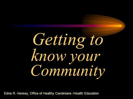 Getting to k now your Community Edna R. Hensey, Office of Healthy Carolinians /Health Education.