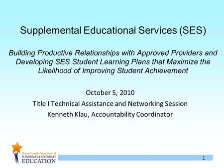 1 Supplemental Educational Services (SES) Building Productive Relationships with Approved Providers and Developing SES Student Learning Plans that Maximize.