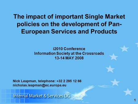 1 The impact of important Single Market policies on the development of Pan- European Services and Products i2010 Conference Information Society at the.