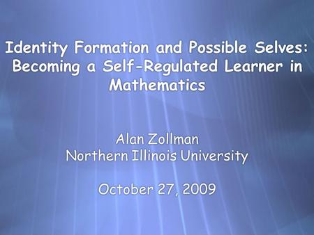 Identity Formation and Possible Selves: Becoming a Self-Regulated Learner in Mathematics Alan Zollman Northern Illinois University October 27, 2009.