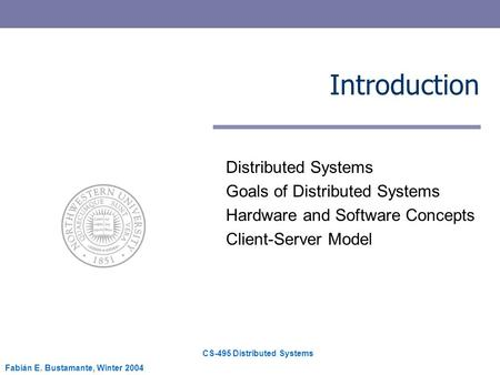 CS-495 Distributed Systems Fabián E. Bustamante, Winter 2004 Introduction Distributed Systems Goals of Distributed Systems Hardware and Software Concepts.