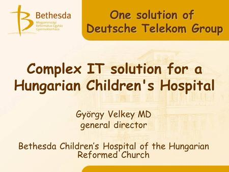 Complex IT solution for a Hungarian Children's Hospital György Velkey MD general director Bethesda Childrens Hospital of the Hungarian Reformed Church.