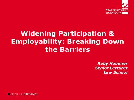 Widening Participation & Employability: Breaking Down the Barriers Ruby Hammer Senior Lecturer Law School.