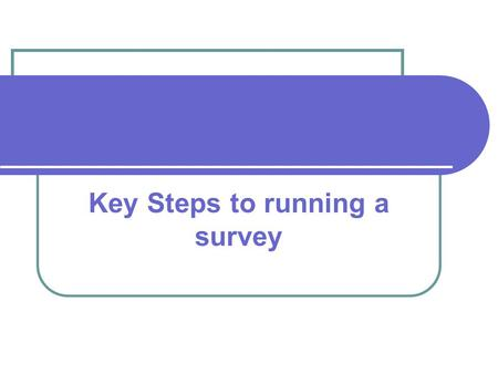 Key Steps to running a survey. Aims and Objectives Have clear aims and objectives for the project. Ensure you know what you want to get out of the survey.