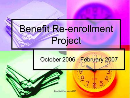 Benefits Office March 2007 Benefit Re-enrollment Project October 2006 - February 2007.