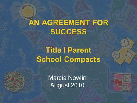 AN AGREEMENT FOR SUCCESS Title I Parent School Compacts Marcia Nowlin August 2010.