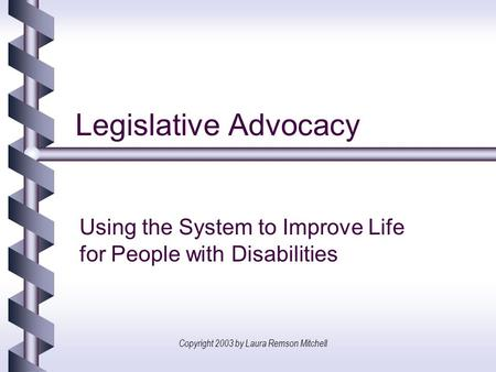 Copyright 2003 by Laura Remson Mitchell Legislative Advocacy Using the System to Improve Life for People with Disabilities.