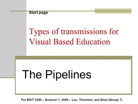 Start page Types of transmissions for Visual Based Education The Pipelines For EDIT 5380 – Summer 1, 2006 – Lox, Thornton, and Zhao (Group 7)