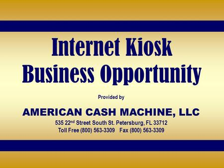 Internet Kiosk Business Opportunity Provided by AMERICAN CASH MACHINE, LLC 535 22 nd Street South St. Petersburg, FL 33712 Toll Free (800) 563-3309 Fax.