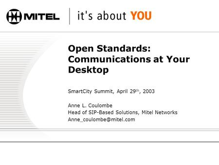 Open Standards: Communications at Your Desktop SmartCity Summit, April 29 th, 2003 Anne L. Coulombe Head of SIP-Based Solutions, Mitel Networks