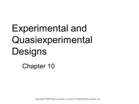 Experimental and Quasiexperimental Designs Chapter 10 Copyright © 2009 Elsevier Canada, a division of Reed Elsevier Canada, Ltd.