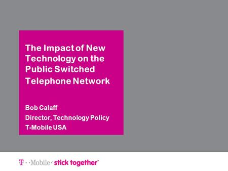 The Impact of New Technology on the Public Switched Telephone Network Bob Calaff Director, Technology Policy T-Mobile USA.