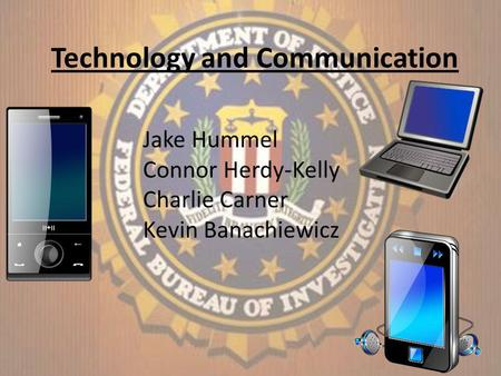 Technology and Communication Jake Hummel Connor Herdy-Kelly Charlie Carner Kevin Banachiewicz.