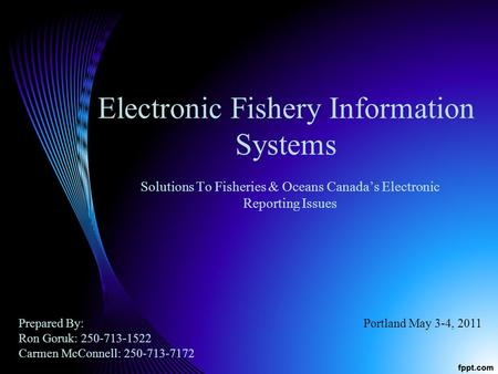 Electronic Fishery Information Systems Solutions To Fisheries & Oceans Canadas Electronic Reporting Issues Prepared By: Ron Goruk: 250-713-1522 Carmen.