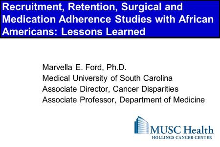 1 Recruitment, Retention, Surgical and Medication Adherence Studies with African Americans: Lessons Learned Marvella E. Ford, Ph.D. Medical University.