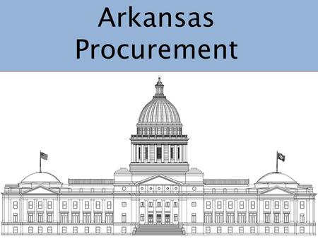 Arkansas Procurement. Procurement Practices Both flexible & accountable Creative problem solving Strong leadership & authority Open & fair competition.