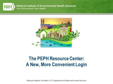 National Institutes of Health U.S. Department of Health and Human Services The PEPH Resource Center: A New, More Convenient Login.