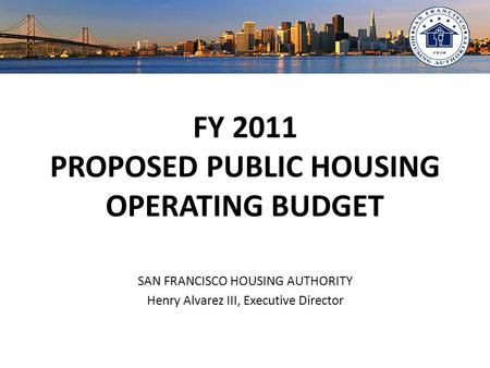 FY 2011 PROPOSED PUBLIC HOUSING OPERATING BUDGET SAN FRANCISCO HOUSING AUTHORITY Henry Alvarez III, Executive Director.