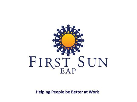 Helping People be Better at Work. EAP services are for you as an employee and for each family member in your household. Who is Eligible?