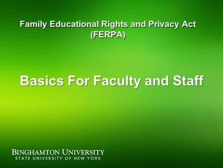 Family Educational Rights and Privacy Act (FERPA) Basics For Faculty and Staff.
