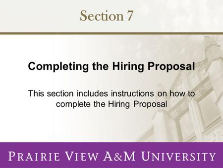 Completing the Hiring Proposal This section includes instructions on how to complete the Hiring Proposal Section 7.