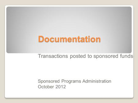 Documentation Transactions posted to sponsored funds Sponsored Programs Administration October 2012.
