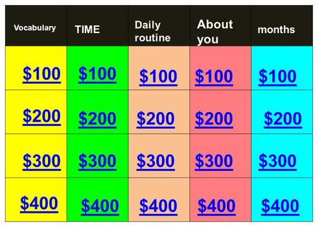 $100 $200 $300 $400 $100 $200 $300 $400 $300 $200 $100 Vocabulary Daily routine About you monthsTIME.