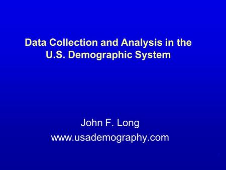 1 Data Collection and Analysis in the U.S. Demographic System John F. Long www.usademography.com.