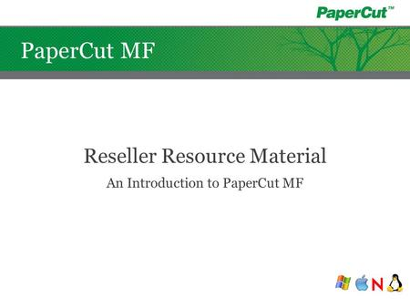 PaperCut MF Reseller Resource Material An Introduction to PaperCut MF.