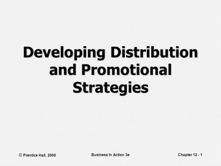 © Prentice Hall, 2005 Business In Action 3eChapter 12 - 1 Developing Distribution and Promotional Strategies.
