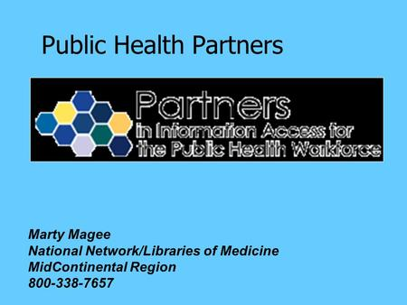 Public Health Partners Marty Magee National Network/Libraries of Medicine MidContinental Region 800-338-7657.