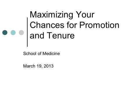 Maximizing Your Chances for Promotion and Tenure School of Medicine March 19, 2013.