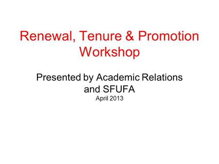 Renewal, Tenure & Promotion Workshop Presented by Academic Relations and SFUFA April 2013.