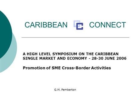 CARIBBEAN CONNECT A HIGH LEVEL SYMPOSIUM ON THE CARIBBEAN SINGLE MARKET AND ECONOMY - 28-30 JUNE 2006 Promotion of SME Cross-Border Activities G.M. Pemberton.