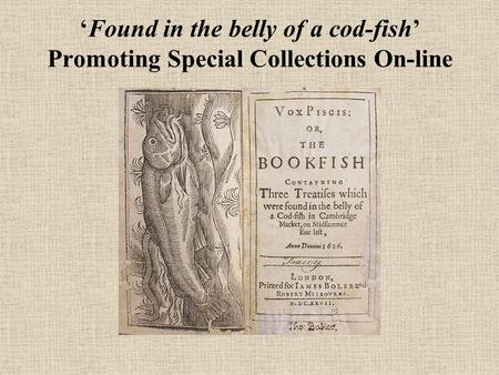 Found in the belly of a cod-fish Promoting Special Collections On-line.