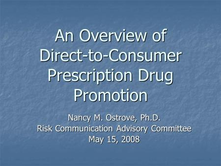An Overview of Direct-to-Consumer Prescription Drug Promotion Nancy M. Ostrove, Ph.D. Risk Communication Advisory Committee May 15, 2008.