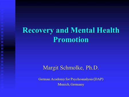 Recovery and Mental Health Promotion Margit Schmolke, Ph.D. German Academy for Psychoanalysis (DAP) Munich, Germany.