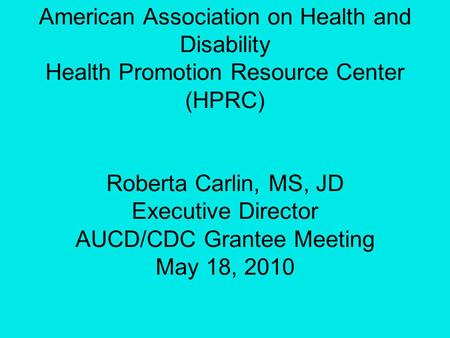 American Association on Health and Disability Health Promotion Resource Center (HPRC) Roberta Carlin, MS, JD Executive Director AUCD/CDC Grantee Meeting.
