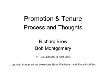 1 Promotion & Tenure Process and Thoughts Richard Brow Bob Montgomery NFTS Luncheon, 8 April 2009 (Updated from previous presenters Barry Flachsbart and.
