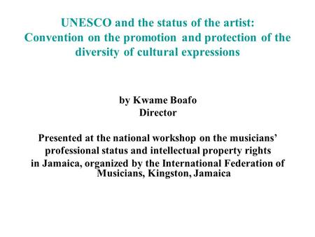 UNESCO and the status of the artist: Convention on the promotion and protection of the diversity of cultural expressions by Kwame Boafo Director Presented.