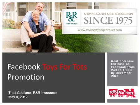 Goal: Increase fan base on Facebook from 243 to 1,000 by December 23rd Facebook Toys For Tots Promotion Traci Catalano, R&R Insurance May 8, 2012.