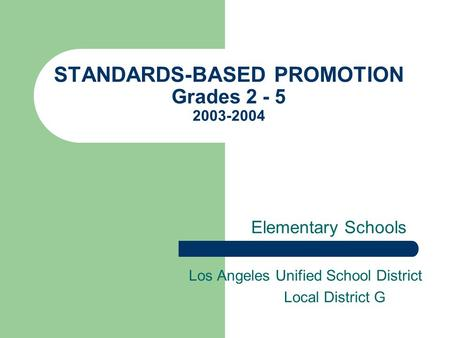 STANDARDS-BASED PROMOTION Grades 2 - 5 2003-2004 Elementary Schools Los Angeles Unified School District Local District G.