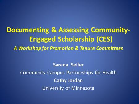 Documenting & Assessing Community- Engaged Scholarship (CES) A Workshop for Promotion & Tenure Committees Sarena Seifer Community-Campus Partnerships for.