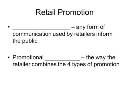 Retail Promotion __________________ – any form of communication used by retailers inform the public Promotional ___________ – the way the retailer combines.