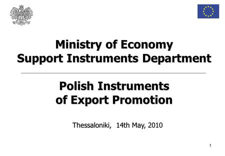 1 Thessaloniki, 14th May Thessaloniki, 14th May, 2010 Ministry of Economy Support Instruments Department Polish Instruments of Export Promotion.